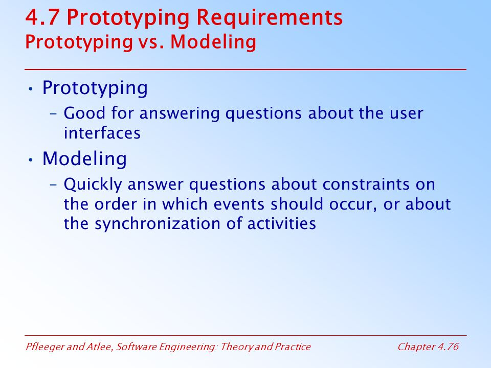 Pfleeger and Atlee, Software Engineering: Theory and PracticeChapter 4.76 4.7 Prototyping Requirements Prototyping vs.