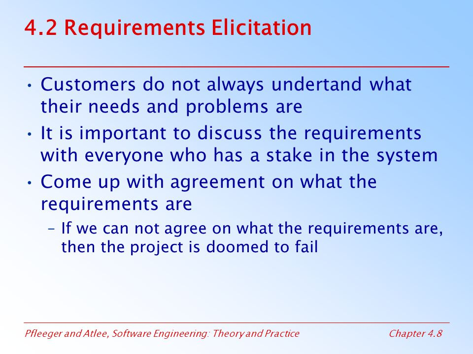 Pfleeger and Atlee, Software Engineering: Theory and PracticeChapter 4.8 4.2 Requirements Elicitation Customers do not always undertand what their needs and problems are It is important to discuss the requirements with everyone who has a stake in the system Come up with agreement on what the requirements are –If we can not agree on what the requirements are, then the project is doomed to fail