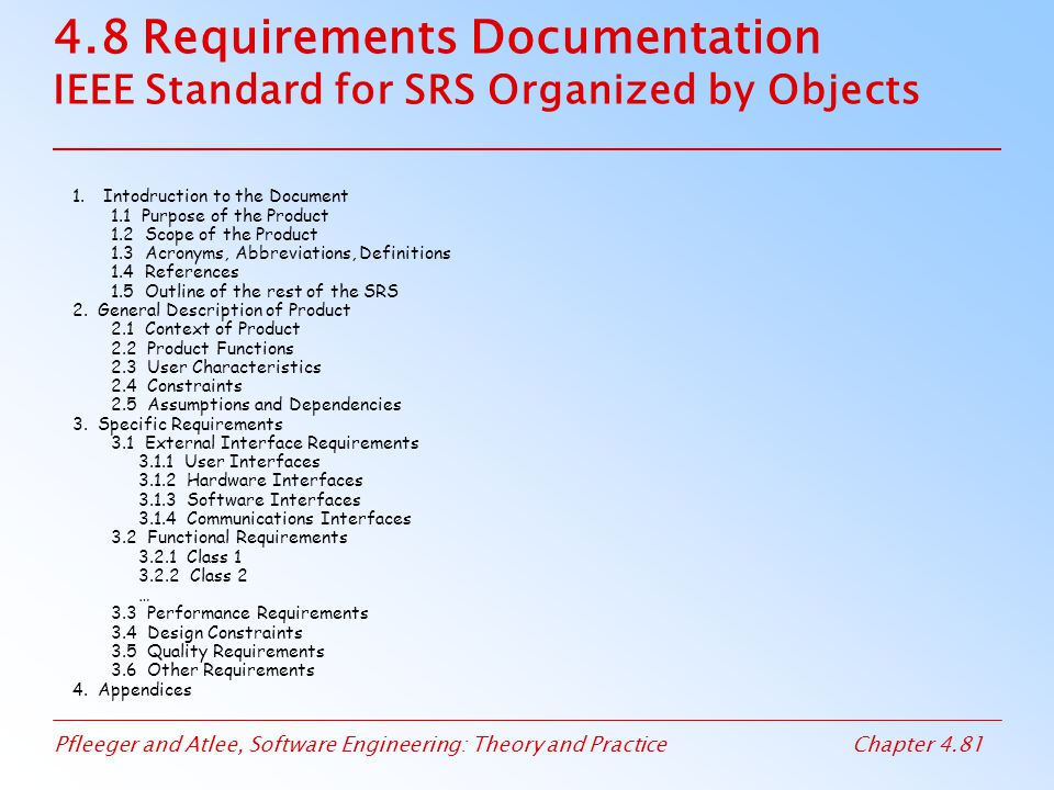 Pfleeger and Atlee, Software Engineering: Theory and PracticeChapter 4.81 4.8 Requirements Documentation IEEE Standard for SRS Organized by Objects 1.