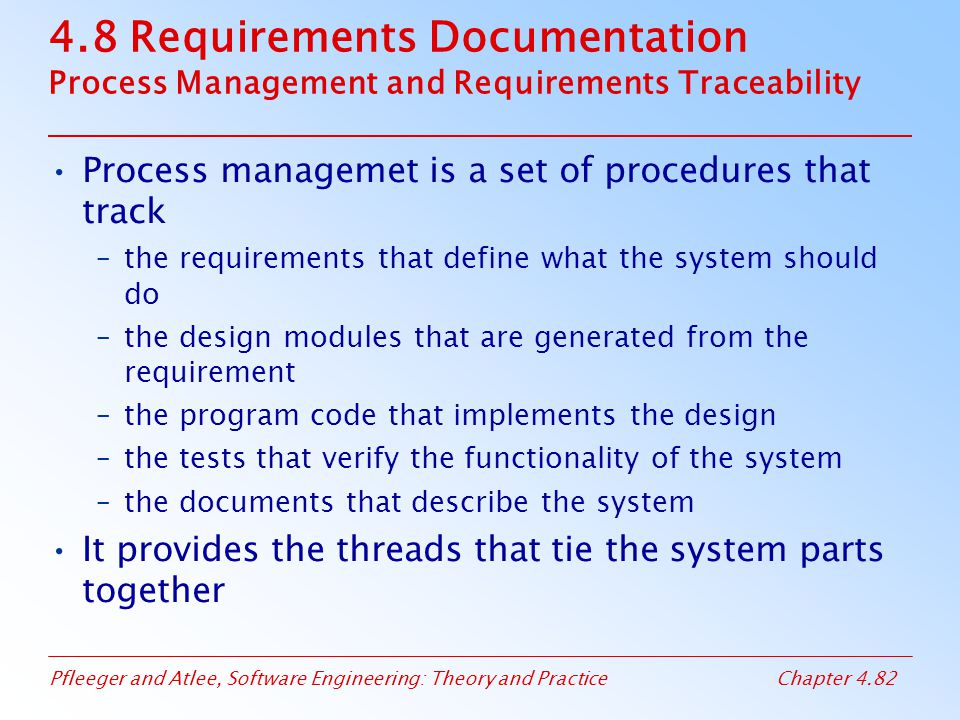 Pfleeger and Atlee, Software Engineering: Theory and PracticeChapter 4.82 4.8 Requirements Documentation Process Management and Requirements Traceabil