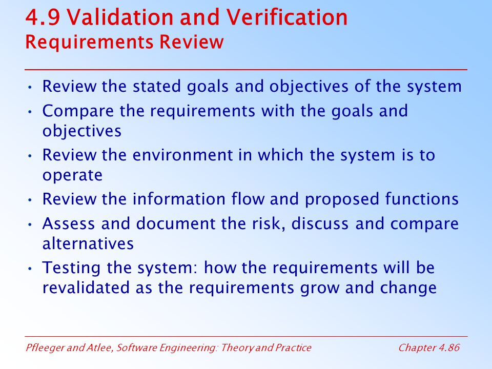 Pfleeger and Atlee, Software Engineering: Theory and PracticeChapter 4.86 4.9 Validation and Verification Requirements Review Review the stated goals and objectives of the system Compare the requirements with the goals and objectives Review the environment in which the system is to operate Review the information flow and proposed functions Assess and document the risk, discuss and compare alternatives Testing the system: how the requirements will be revalidated as the requirements grow and change