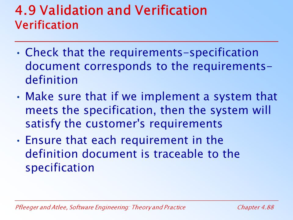 Pfleeger and Atlee, Software Engineering: Theory and PracticeChapter 4.88 4.9 Validation and Verification Verification Check that the requirements-specification document corresponds to the requirements- definition Make sure that if we implement a system that meets the specification, then the system will satisfy the customer s requirements Ensure that each requirement in the definition document is traceable to the specification