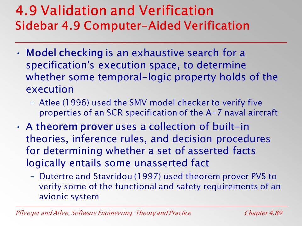 Pfleeger and Atlee, Software Engineering: Theory and PracticeChapter 4.89 4.9 Validation and Verification Sidebar 4.9 Computer-Aided Verification Model checking is an exhaustive search for a specification s execution space, to determine whether some temporal-logic property holds of the execution –Atlee (1996) used the SMV model checker to verify five properties of an SCR specification of the A-7 naval aircraft A theorem prover uses a collection of built-in theories, inference rules, and decision procedures for determining whether a set of asserted facts logically entails some unasserted fact –Dutertre and Stavridou (1997) used theorem prover PVS to verify some of the functional and safety requirements of an avionic system