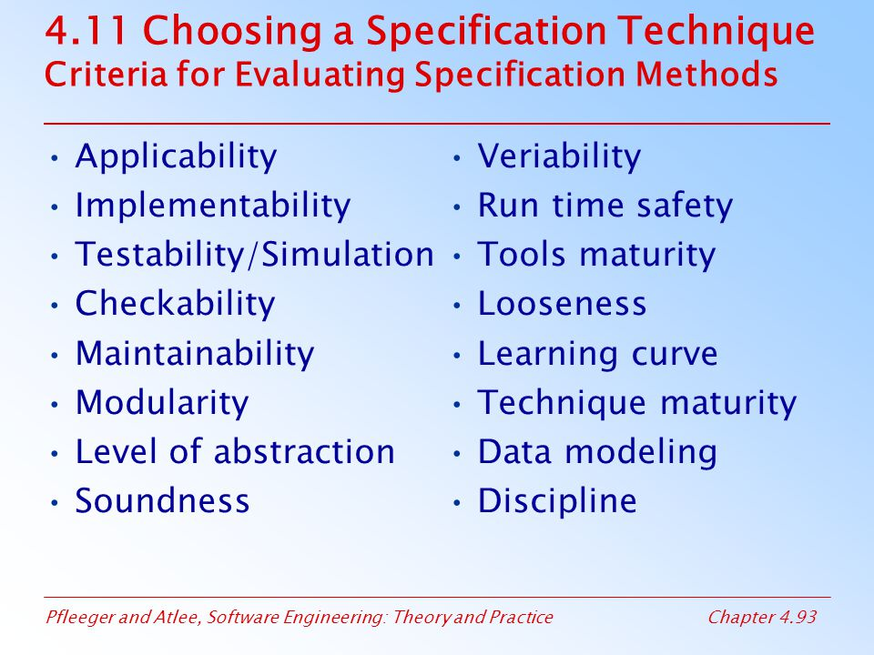 Pfleeger and Atlee, Software Engineering: Theory and PracticeChapter 4.93 4.11 Choosing a Specification Technique Criteria for Evaluating Specification Methods Applicability Implementability Testability/Simulation Checkability Maintainability Modularity Level of abstraction Soundness Veriability Run time safety Tools maturity Looseness Learning curve Technique maturity Data modeling Discipline