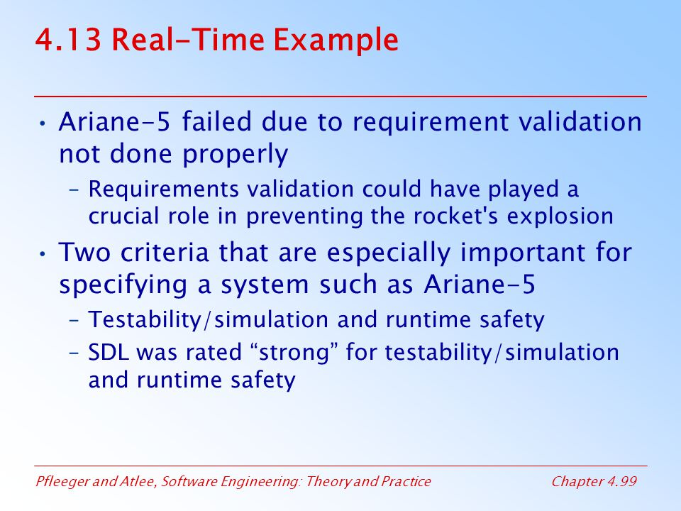 Pfleeger and Atlee, Software Engineering: Theory and PracticeChapter 4.99 4.13 Real-Time Example Ariane-5 failed due to requirement validation not don