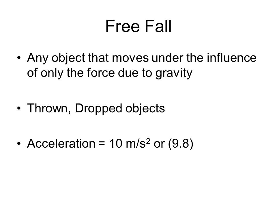 Free Fall Any object that moves under the influence of only the force due to gravity Thrown, Dropped objects Acceleration = 10 m/s 2 or (9.8)