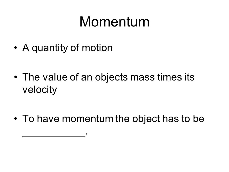 Momentum A quantity of motion The value of an objects mass times its velocity To have momentum the object has to be ___________.