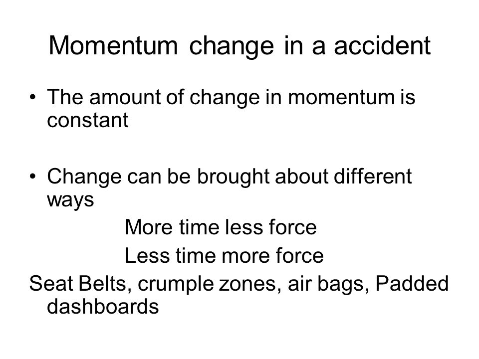 Momentum change in a accident The amount of change in momentum is constant Change can be brought about different ways More time less force Less time more force Seat Belts, crumple zones, air bags, Padded dashboards