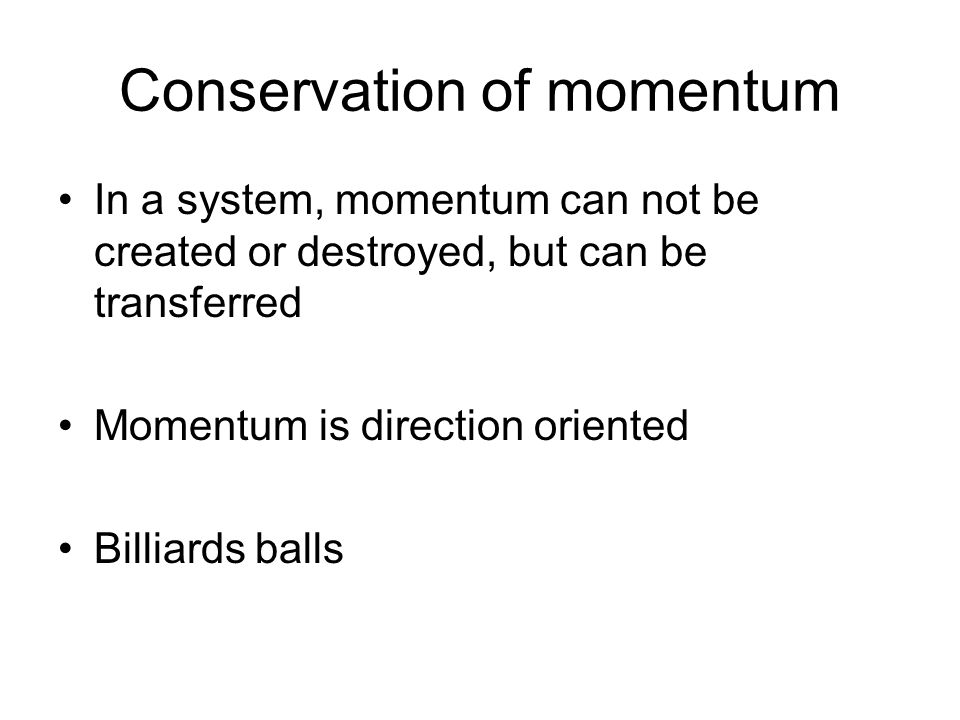 Conservation of momentum In a system, momentum can not be created or destroyed, but can be transferred Momentum is direction oriented Billiards balls