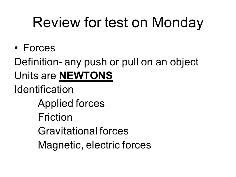 Review for test on Monday Forces Definition- any push or pull on an object Units are NEWTONS Identification Applied forces Friction Gravitational forces Magnetic, electric forces
