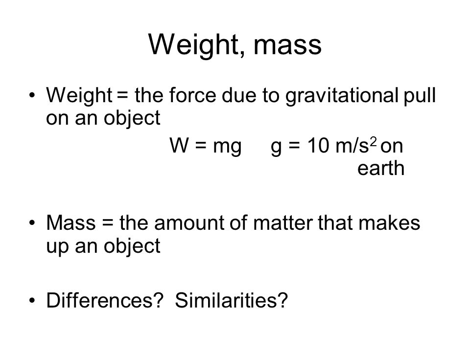 Weight, mass Weight = the force due to gravitational pull on an object W = mg g = 10 m/s 2 on earth Mass = the amount of matter that makes up an object Differences.