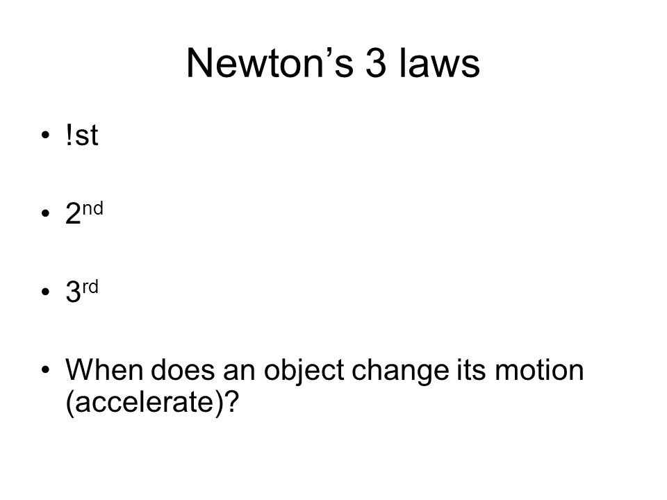 Newton's 3 laws !st 2 nd 3 rd When does an object change its motion (accelerate)?