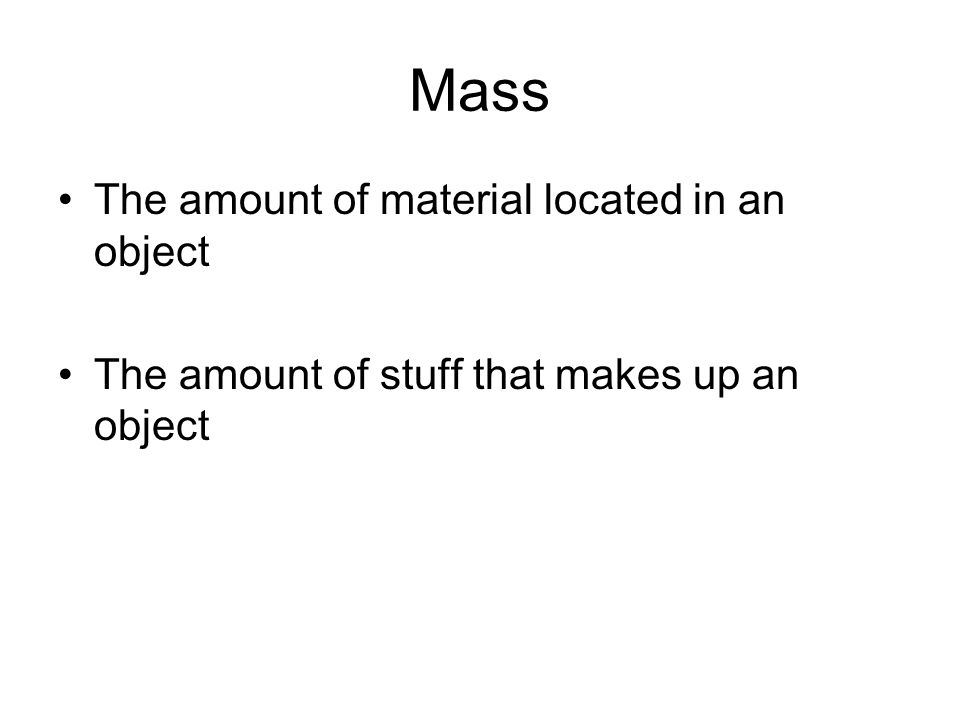 Mass The amount of material located in an object The amount of stuff that makes up an object