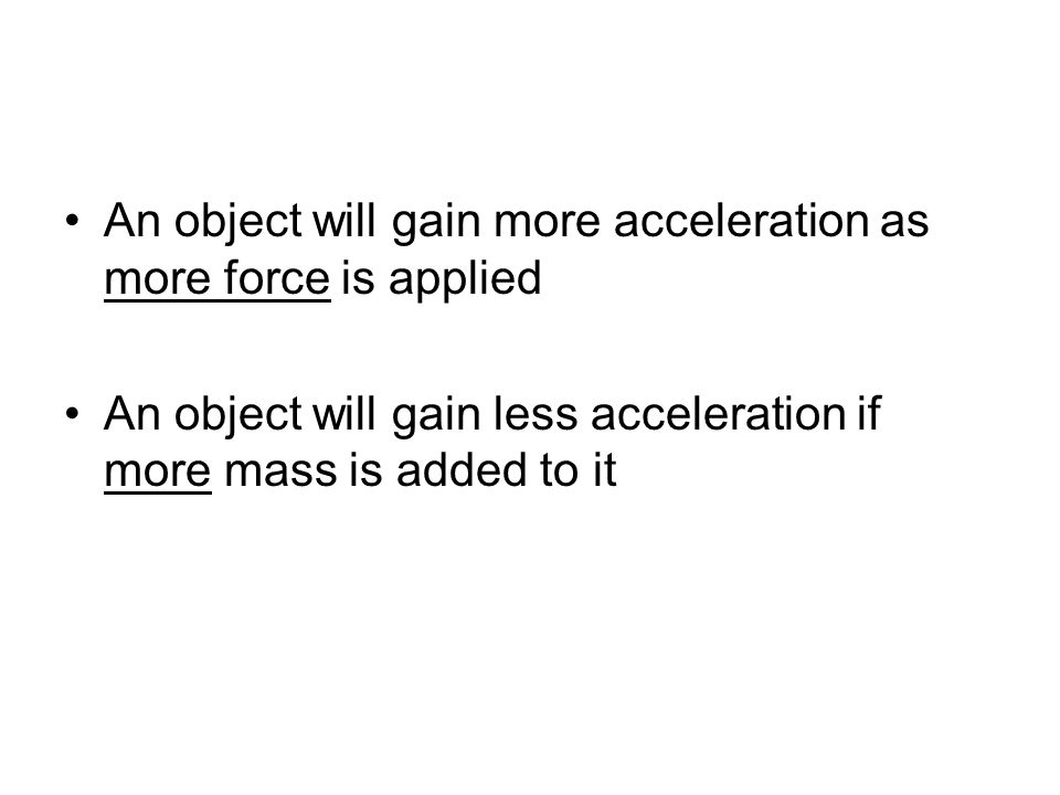An object will gain more acceleration as more force is applied An object will gain less acceleration if more mass is added to it
