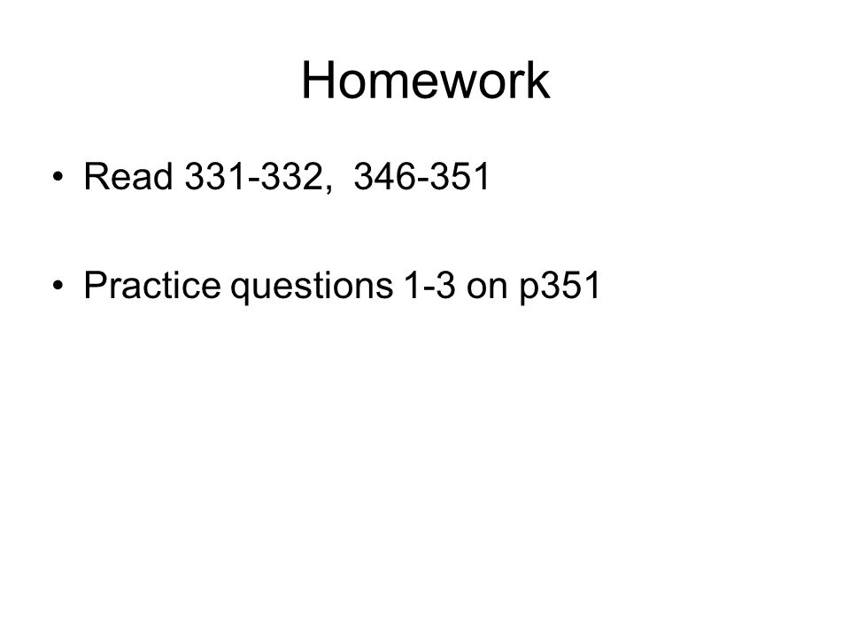 Homework Read 331-332, 346-351 Practice questions 1-3 on p351