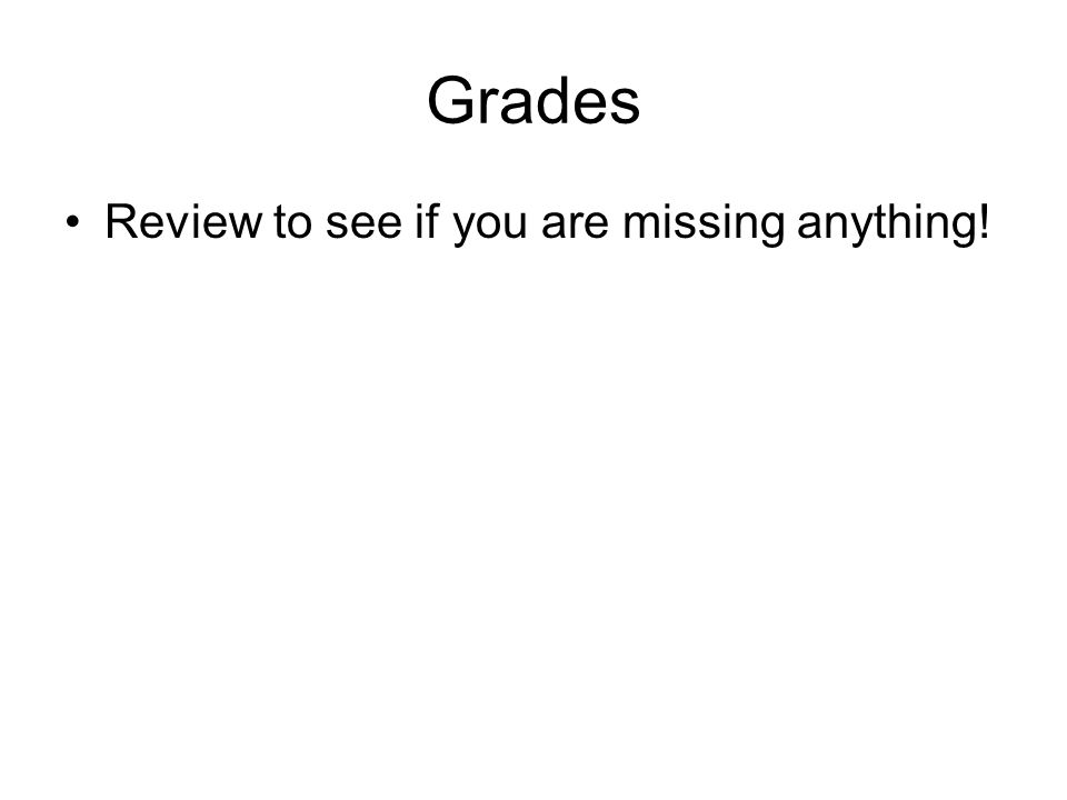Grades Review to see if you are missing anything!