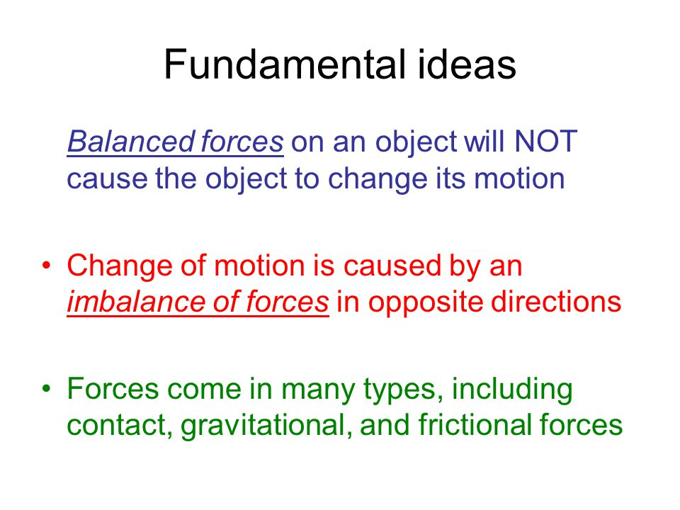 Fundamental ideas Balanced forces on an object will NOT cause the object to change its motion Change of motion is caused by an imbalance of forces in