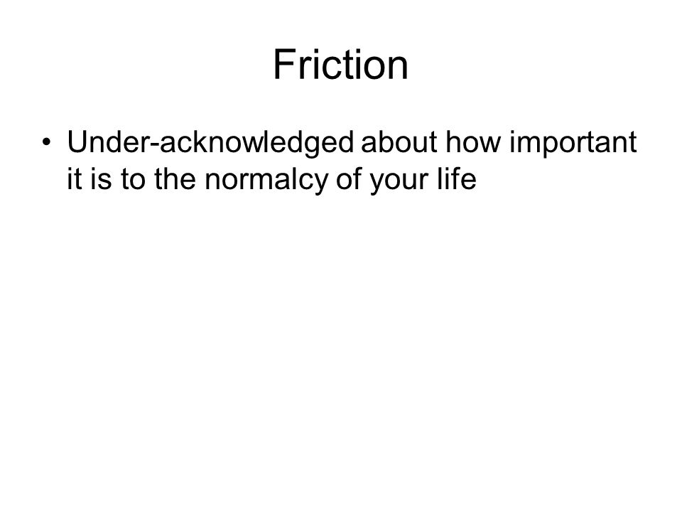 Friction Under-acknowledged about how important it is to the normalcy of your life