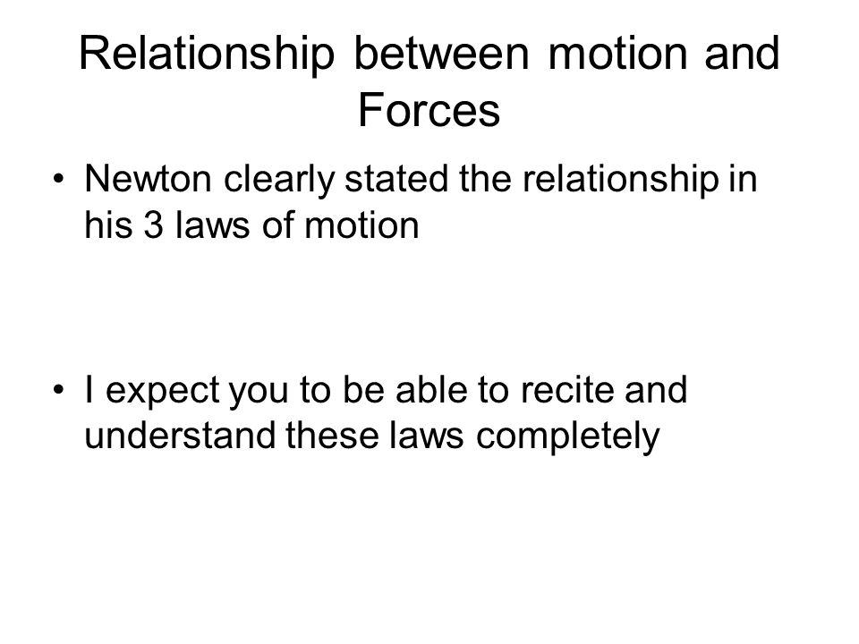 Relationship between motion and Forces Newton clearly stated the relationship in his 3 laws of motion I expect you to be able to recite and understand