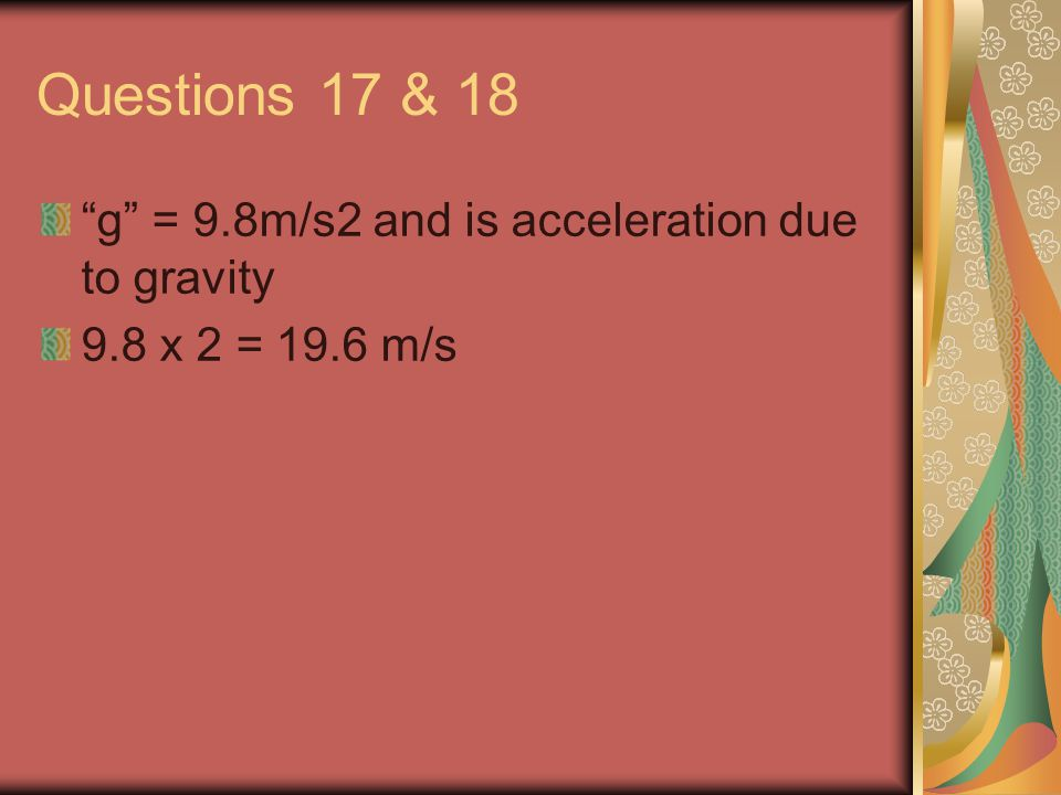 Questions 17 & 18 g = 9.8m/s2 and is acceleration due to gravity 9.8 x 2 = 19.6 m/s