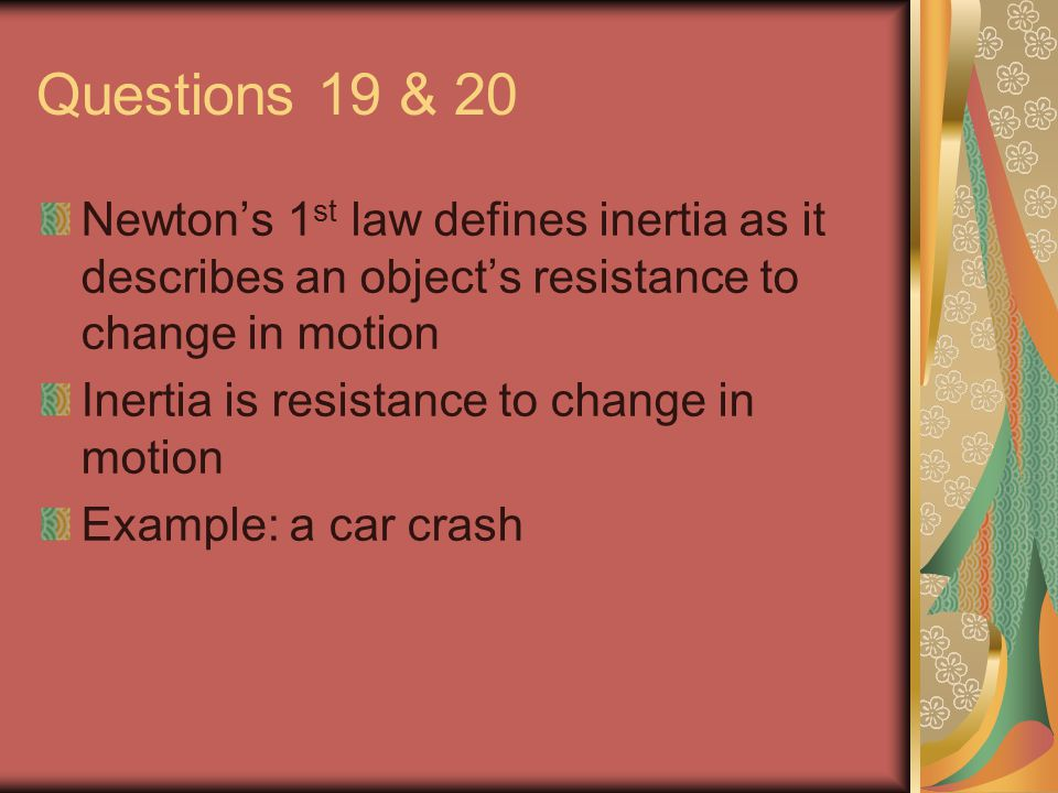 Questions 19 & 20 Newton's 1 st law defines inertia as it describes an object's resistance to change in motion Inertia is resistance to change in motion Example: a car crash