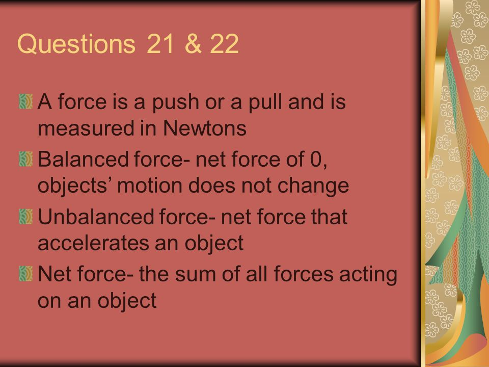Questions 21 & 22 A force is a push or a pull and is measured in Newtons Balanced force- net force of 0, objects' motion does not change Unbalanced force- net force that accelerates an object Net force- the sum of all forces acting on an object