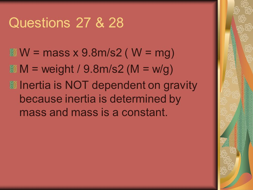 Questions 27 & 28 W = mass x 9.8m/s2 ( W = mg) M = weight / 9.8m/s2 (M = w/g) Inertia is NOT dependent on gravity because inertia is determined by mass and mass is a constant.