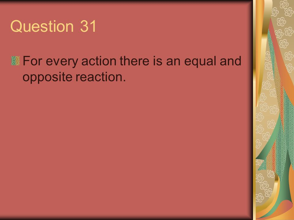 Question 31 For every action there is an equal and opposite reaction.