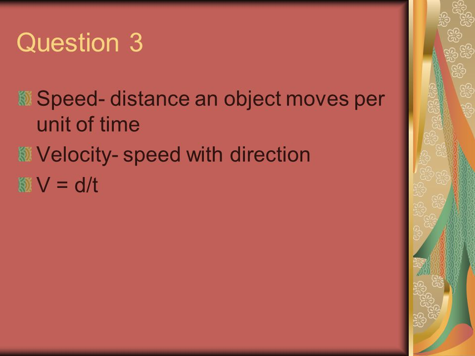 Question 3 Speed- distance an object moves per unit of time Velocity- speed with direction V = d/t