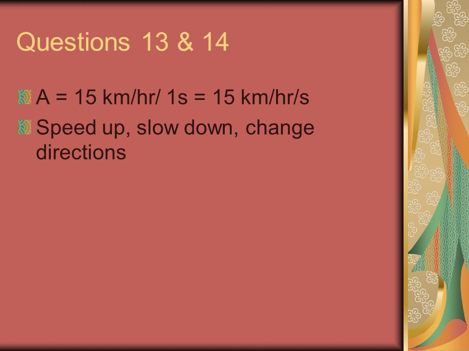 Questions 13 & 14 A = 15 km/hr/ 1s = 15 km/hr/s Speed up, slow down, change directions