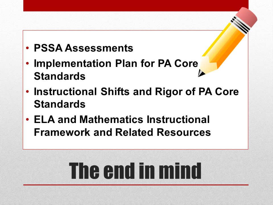 The end in mind PSSA Assessments Implementation Plan for PA Core Standards Instructional Shifts and Rigor of PA Core Standards ELA and Mathematics Instructional Framework and Related Resources