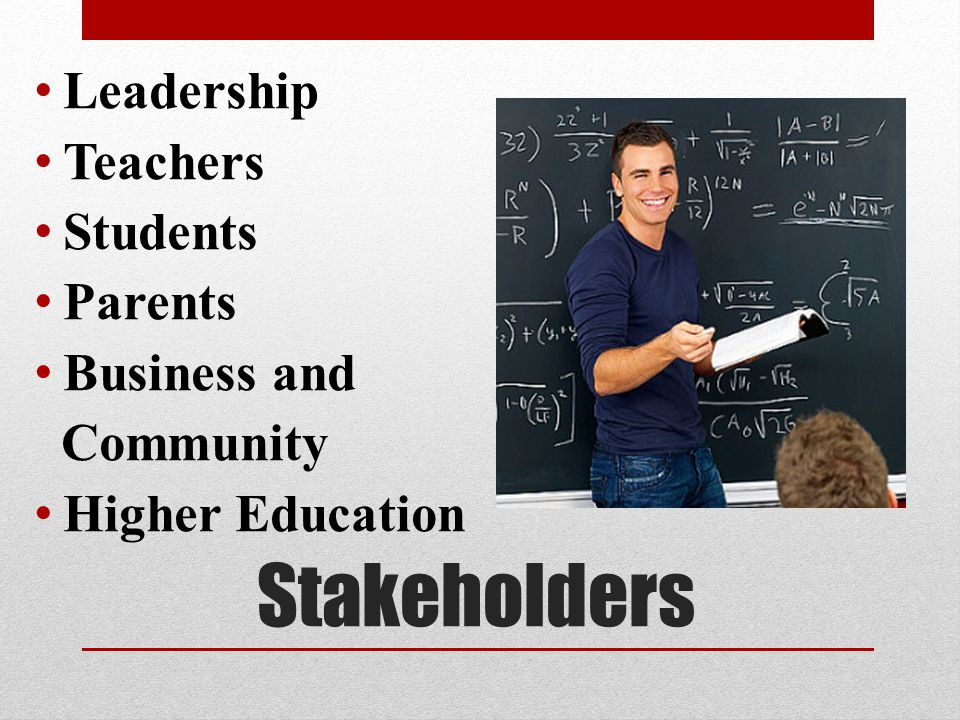 Stakeholders Leadership Teachers Students Parents Business and Community Higher Education