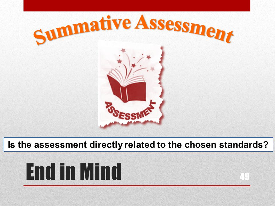 End in Mind 49 Is the assessment directly related to the chosen standards