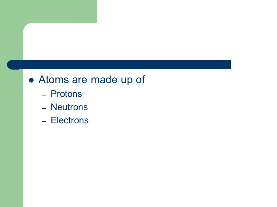 Atoms are made up of – Protons – Neutrons – Electrons