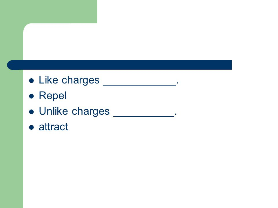 Like charges ____________. Repel Unlike charges __________. attract