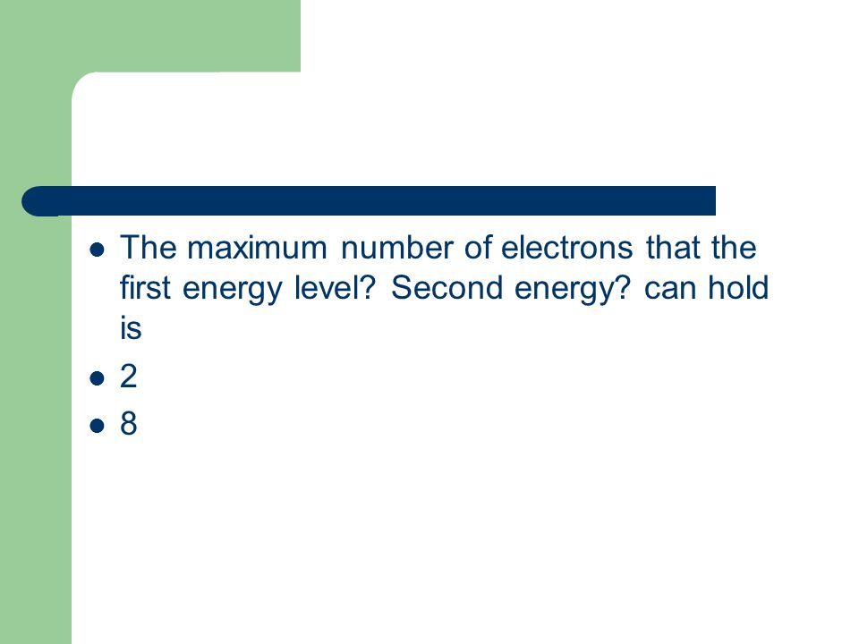 The maximum number of electrons that the first energy level? Second energy? can hold is 2 8