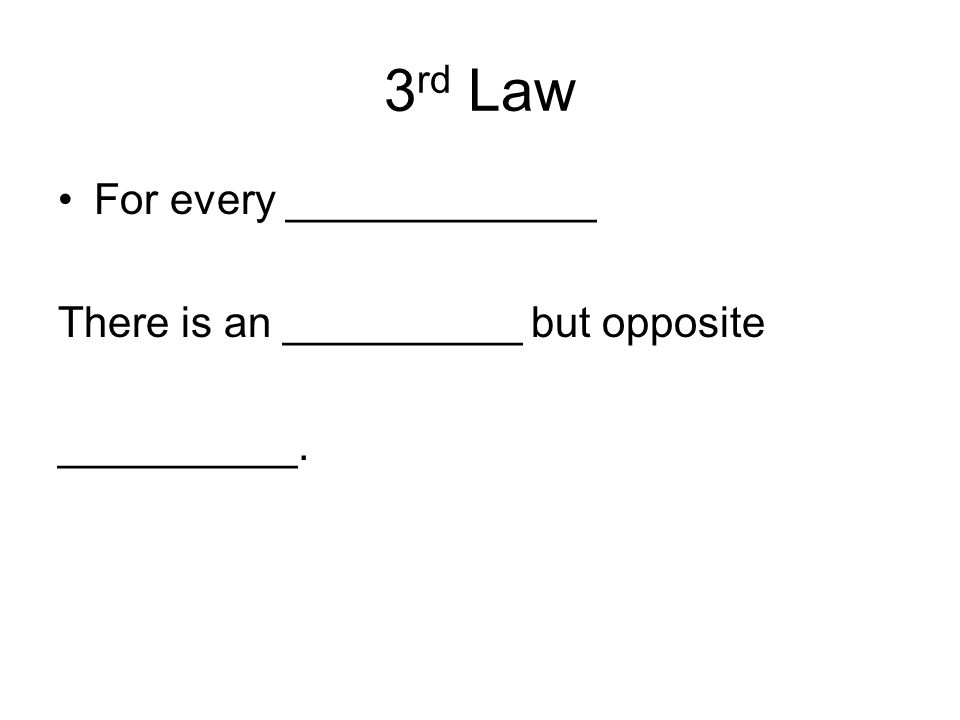 3 rd Law For every _____________ There is an __________ but opposite __________.
