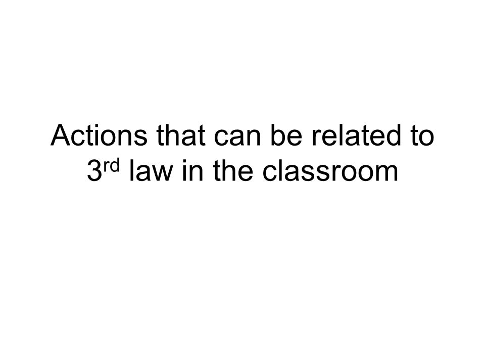 Actions that can be related to 3 rd law in the classroom