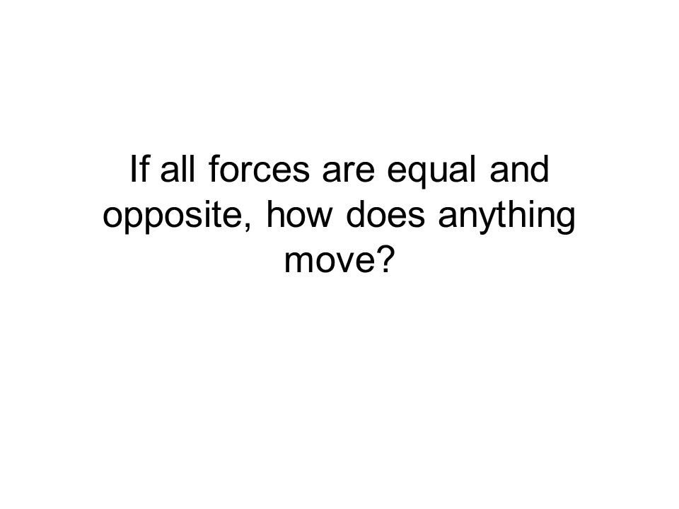 If all forces are equal and opposite, how does anything move?