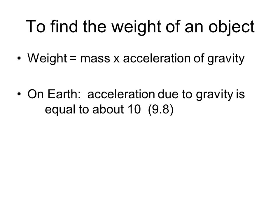 To find the weight of an object Weight = mass x acceleration of gravity On Earth: acceleration due to gravity is equal to about 10 (9.8)