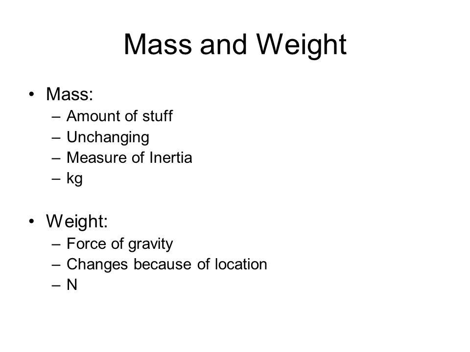 Mass and Weight Mass: –Amount of stuff –Unchanging –Measure of Inertia –kg Weight: –Force of gravity –Changes because of location –N