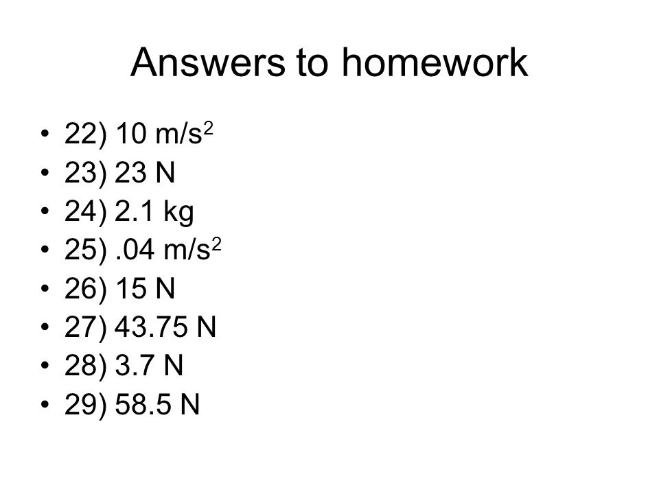 Answers to homework 22) 10 m/s 2 23) 23 N 24) 2.1 kg 25).04 m/s 2 26) 15 N 27) N 28) 3.7 N 29) 58.5 N