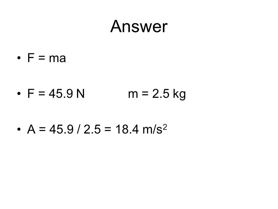 Answer F = ma F = 45.9 Nm = 2.5 kg A = 45.9 / 2.5 = 18.4 m/s 2