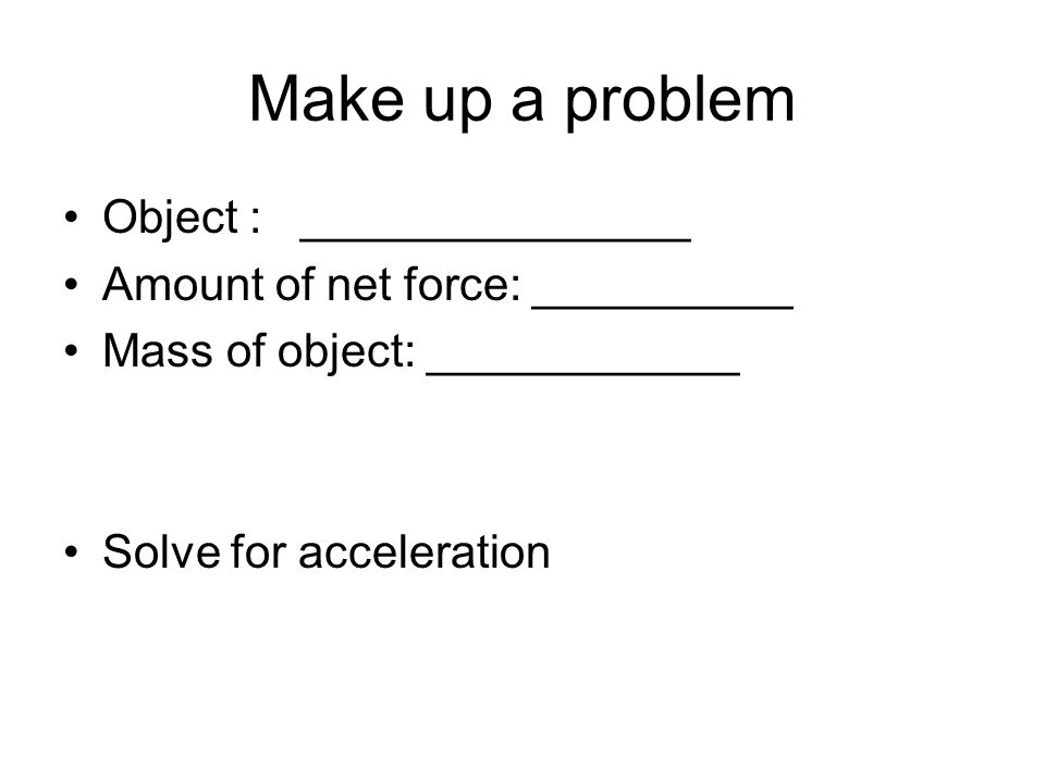 Make up a problem Object : _______________ Amount of net force: __________ Mass of object: ____________ Solve for acceleration
