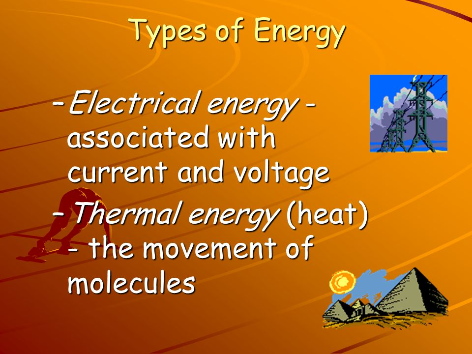 Types of Energy –Mechanical energy - due to position or the movement (PE, KE or sum of the two) –Chemical energy - atoms, ions, and molecules and bond