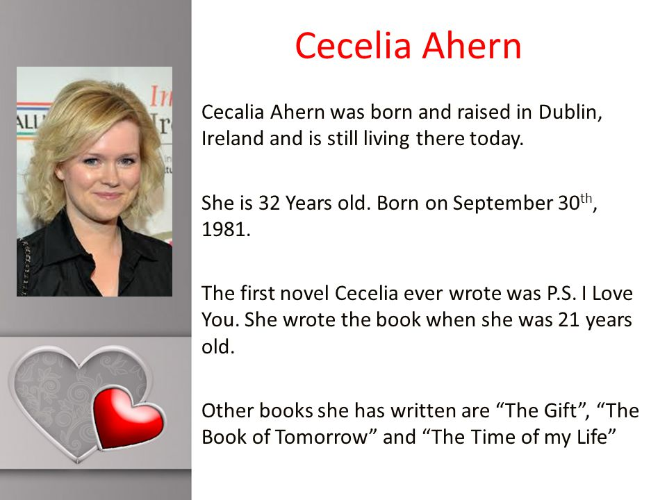 Cecelia Ahern Cecalia Ahern was born and raised in Dublin, Ireland and is still living there today.