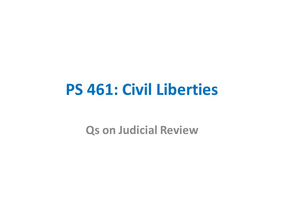 PS 461: Civil Liberties Qs on Judicial Review