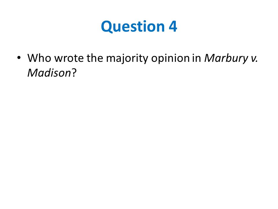 Question 4 Who wrote the majority opinion in Marbury v. Madison?