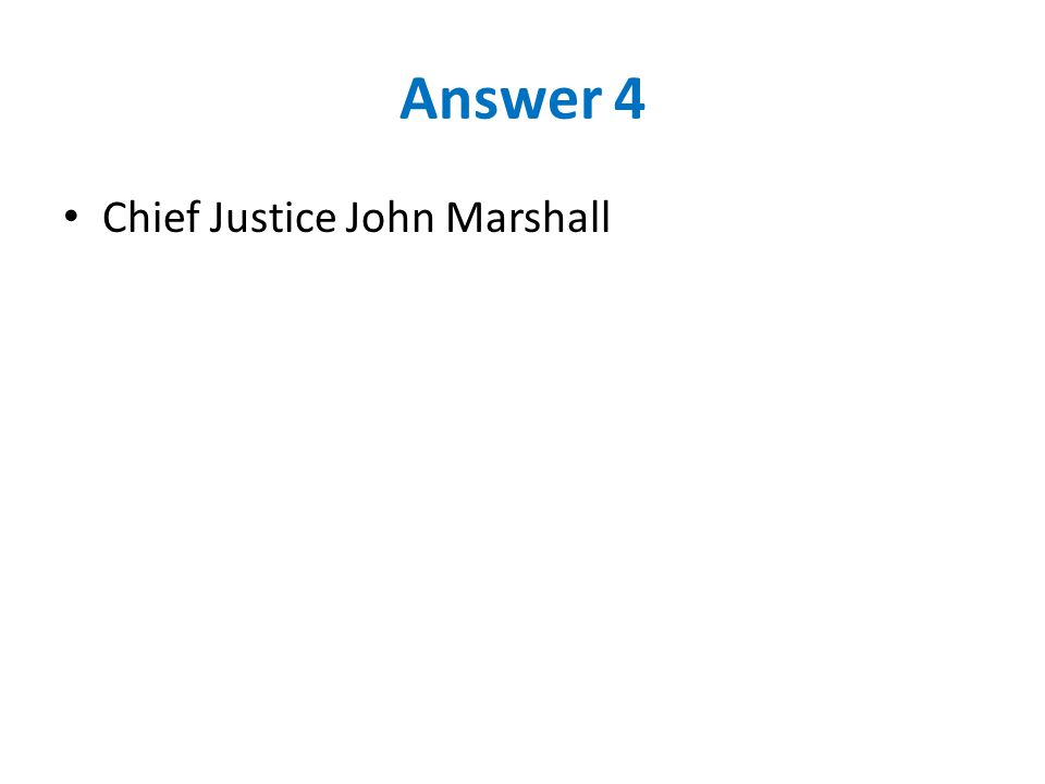 Answer 4 Chief Justice John Marshall