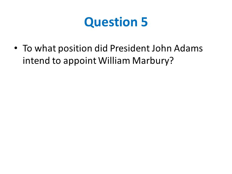 Question 5 To what position did President John Adams intend to appoint William Marbury